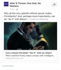 """God, Aliens, and Alien: Altar & Throne: One God, No  Masters  7 hrs  AST  Why all the very specific ethical sexual codes,  Christianity? And, perhaps more importantly, can  we """"do it"""" with aliens?... Continue Reading  Can a Good Christian """"Do It"""" with an Alien?  When mankind finally makes contact with intelligent...  altarandthrone.com  2 Comments <p>Every now and then God regrets his promise not to flood the earth again.</p>"""