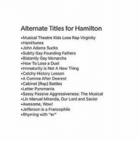 """Calm down on my last post, the explanation was in the caption the whole time! hamiltonmusical hamilton ham4ham yayhamlet hamiltonfans hamilfan angelicaschulyer elizaschulyer peggyschulyer alexanderhamilton lafayette johnlaurens herculesmulligan thomasjefferson georgewashington daveeddiggs linmanuelmiranda phillipasoo renneeelisegoldsberry jasminecephasjones anthonyramos follow f4f like followme broadway richardrogers jonathangroff groffsauce: Alternate Titles for Hamilton  .Musical Theatre Kids Lose Rap Virginity  Hamiltunes  John Adams Sucks  .Subtly Gay Founding Fathers  .Blatantly Gay Monarchs  How To Lose a Duel  .Immaturity is Not A New Thing  .Catchy History Lesson  A Comma After Dearest  Cabinet [Rap] Battles  Letter Pyromania  .Sassy Passive Aggressiveness: The Musical  .Lin Manuel Miranda, our Lord and Savior  .Awesome, Wow!  .Jefferson is a Francophile  .Rhyming with """"er"""" Calm down on my last post, the explanation was in the caption the whole time! hamiltonmusical hamilton ham4ham yayhamlet hamiltonfans hamilfan angelicaschulyer elizaschulyer peggyschulyer alexanderhamilton lafayette johnlaurens herculesmulligan thomasjefferson georgewashington daveeddiggs linmanuelmiranda phillipasoo renneeelisegoldsberry jasminecephasjones anthonyramos follow f4f like followme broadway richardrogers jonathangroff groffsauce"""