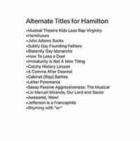 """HOW TO LOSE A DUEL: Alternate Titles for Hamilton  .Musical Theatre Kids Lose Rap Virginity  Hamiltunes  John Adams Sucks  .Subtly Gay Founding Fathers  .Blatantly Gay Monarchs  How To Lose a Duel  .Immaturity is Not A New Thing  .Catchy History Lesson  Comma After Dearest  .Cabinet [Rap] Battles  .Letter Pyromania  .Sassy Passive Aggressiveness: The Musical  .Lin Manuel Miranda, Our Lord and Savior  Awesome, Wow!  .Jefferson is a Francophile  .Rhyming with """"er"""" HOW TO LOSE A DUEL"""