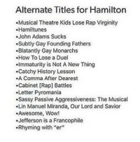 """pyromania: Alternate Titles for Hamilton  .Musical Theatre Kids Lose Rap Virginity  .Hamiltunes  John Adams Sucks  .Subtly Gay Founding Fathers  .Blatantly Gay Monarchs  .How To Lose a Duel  .Immaturity is Not A New Thing  .Catchy History Lesson  .A Comma After Dearest  .Cabinet [Rap] Battles  Letter Pyromania  .Sassy Passive Aggressiveness: The Musical  Lin Manuel Miranda, Our Lord and Savior  Awesome, Wow!  .Jefferson is a Francophile  .Rhyming with """"er"""""""