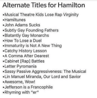 """Or: the level of pettiness I hope to achieve one day: the musical - Sierra: Alternate Titles for Hamilton  Musical Theatre Kids Lose Rap Virginity  Hamiltunes  John Adams Sucks  Subtly Gay Founding Fathers  .Blatantly Gay Monarchs  How To Lose a Duel  Immaturity is Not A New Thing  Catchy History Lesson  .A Comma After Dearest  .Cabinet [Rap] Battles  Letter Pyromania  Sassy Passive Aggressiveness: The Musical  Lin Manuel Miranda, Our Lord and Savior  Awesome, Wow!  Jefferson is a Francophile  Rhyming with """"er Or: the level of pettiness I hope to achieve one day: the musical - Sierra"""