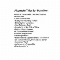 """pyromania: Alternate Titles for Hamilton  .Musical Theatre Kids Lose RapVirginity  John Adams Sucks  .Subtly Gay Founding Fathers  .Blatantly Gay Monarchs  How To Lose Duel  .Immaturity is Not A New Thing  .Catchy History Lesson  Comma After Dearest  .Cabinet [Rap] Battles  .Letter Pyromania  .Sassy Passive Aggressiveness: The Musical  .Lin Manuel Miranda, Our Lord and Savior  Awesome, Wow!  .Jefferson is a Francophile  .Rhyming with """"er"""""""