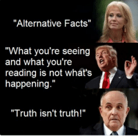 """Alternative Facts: """"Alternative Facts""""  """"What you're seeing  and what you're  reading is not what's  happening.""""  """"Truth isn't truth!"""""""