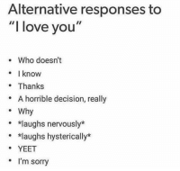 "Love, Sorry, and I Love You: Alternative responses to  ""I love you""  e Who doesn't  know  . Thanks  * A horrible decision, really  Why  *laughs nervously*  *laughs hysterically*  YEET  . I'm sorry"