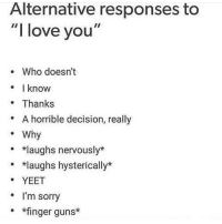"""finger guns: Alternative responses to  """"I love you""""  e Who doesn't  know  . Thanks  A horrible decision, really  o Why  laughs nervously*  o *laughs hysterically*  o X  YEET  e I'm sorry  o *finger guns*"""