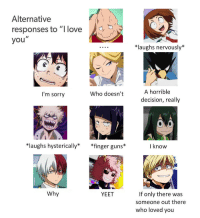 "Guns, Love, and Sorry: Alternative  responses to ""I love  you  *laughs nervously*  I'm sorry  Who doesn't  A horrible  decision, really  laughs hysterically* *finger guns*  I know  Why  If only there was  someone out there  who loved you  YEET"