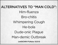 """Dude, Memes, and Wife: ALTERNATIVES TO """"MAN COLD""""  Him-fluenza  33.  Bro-chitis  Whimpering Cough  He-bola  Dude-onic Plague  Man-demic Outbreak  UnKNOWN PUNster @2018 I told my wife people who spread they're germ's make me sick. She said, people who make typos make her [sic].  #UnKNOWN_PUNster"""