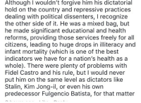 <p>Please kill me.</p>: Although I wouldn't forgive him his dictatorial  hold on the country and repressive practices  dealing with political dissenters, I recognize  the other side of it. He was a mixed bag, but  he made significant educational and health  reforms, providing those services freely for all  citizens, leading to huge drops in illiteracy and  infant mortality (which is one of the best  indicators we have for a nation's health as a  whole). There were plenty of problems with  Fidel Castro and his rule, but I would never  put him on the same level as dictators like  Stalin, Kim Jong-il, or even his own  predecessor Fulgencio Batista, for that matter <p>Please kill me.</p>