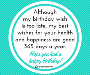 Belated Birthday Wishes, Messages, Greeting & Cards #sayingimages #belatedbirthdaywishes #belatedhappybirthday: Although  my birthday wish  is too late, my best  wishes for vour health  and happiness are good  365 days a year  Hope you had a  happy birthday  QSayinglmages.com Belated Birthday Wishes, Messages, Greeting & Cards #sayingimages #belatedbirthdaywishes #belatedhappybirthday