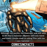 Batman, Disney, and Memes: Although not worthy, the Destroyer was still able  to lift Thor's hammer (Mjolnir) with one hand,  and easily comes close to killing Thor with his  own hammer.  COMICSINCFACTS 😱😱😱‼️‼️ Please Turn On Your Post Notifications For My Account😜👍! - - - - - - - - - - - - - - - - - - - - - - - - Batman Superman DCEU DCComics DeadPool DCUniverse Marvel Flash MarvelComics MCU MarvelUniverse Netflix DeathStroke JusticeLeague StarWars Spiderman Ironman Batman Logan TheJoker Like4Like L4L WonderWoman DoctorStrange Flash JusticeLeague WonderWoman Hulk Disney CW DarthVader Tonystark Wolverine