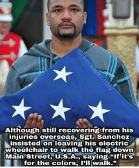 "Memes, 🤖, and Usa: Although still recovering from his  injuries overseas, Sgt. Sanchez  insisted on leaving his electric  wheelchair to walk the flag down  Main Street USA saying ""if iTS  for the colors P'IlI walk."" This is why we stand. Merica."