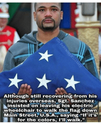 "Memes, 🤖, and Usa: Although still recovering from his  niuries overseas, Sgt.Sanchez  njuries overseasS S2ti sanchez  insisted on leaving his electric  wheelchair to walk the flag down  Mainstreet USA, saying ""If it's  for the colors, I'II walk."" Why we stand 🇺🇸"