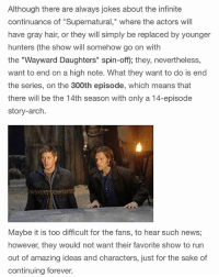 """It's really starting to look like they want the show to end on the 300th episode. QOTD: Thoughts on this? • • • • • . . . . . supernatural Cw supernaturalcw dean cas castiel sam sammy samwinchester deanwinchester bobbysinger angel demon demons monsters supernaturalvideo video destiel jared jensen misha jaredpadalecki mishacollins jensenackles: Although there are always jokes about the infinite  continuance of """"Supernatural,"""" where the actors will  have gray hair, or they will simply be replaced by younger  hunters (the show will somehow go on with  the """"Wayward Daughters"""" spin-off); they, nevertheless,  want to end on a high note. What they want to do is end  the series, on the 300th episode, which means that  there will be the 14th season with only a 14-episode  story-arch.  Maybe it is too difficult for the fans, to hear such news  however, they would not want their favorite show to rurn  out  of amazing ideas and characters, just for the sake of  continuing forever. It's really starting to look like they want the show to end on the 300th episode. QOTD: Thoughts on this? • • • • • . . . . . supernatural Cw supernaturalcw dean cas castiel sam sammy samwinchester deanwinchester bobbysinger angel demon demons monsters supernaturalvideo video destiel jared jensen misha jaredpadalecki mishacollins jensenackles"""