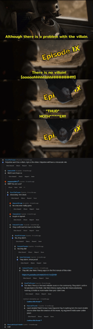 [Not a meme, sorry] Not so unusual for a 'trooper' to miss their mark, is it? You were moth****cking wrong.: Although there is a problem with the villain.  Episode IX  There is no villain!  [aaaaahhhhhhhhHHHHHHH!!!!]  Epi.  *THUD*  MOTH******ER!  Epi.  8 months ago  ScoutTheTrooper 37 points  Palpatine won't be a villain. Kylo is the villain. Palpatine will have a minuscule role.  Give Award  Share  Report  Save  Cactux3000 11 points  8 months ago  Well I sure hope so  Give Award  Share  Report  Save  2 points  8 months ago  ergoproxy300  Will? You are sure?  Edit  Share  Save  ScoutTheTrooper 9 points 8 months ago  Absolutely. He's dead.  Give Award  Share  Report  Save  8 months ago  WaywardStroge 16 points  No ones ever really gone.  Give Award Share  Report  Save  TheLarsOnist 9 points  8 months ago  laughs in legends  Give Award  Share  Report  Save  FeaturedThunder -1 points· 8 months ago  They confirmed he's back in the flesh  Give Award  Share  Save  Report  8 months ago  ScoutTheTrooper 2 points  No, they didn't.  Give Award  Share  Report  Save  8 months ago  FeaturedThunder 0 points  Yes they did  Give Award  Share  Report  Save  ScoutTheTrooper 2 points - 8 months ago  They didn't. Show proof.  Give Award  Share  Report  Save  8 months ago  FeaturedThunder 0 points  They did, Star Wars Theory says it in the first minute of this video  https://m.youtube.com/watch?v=k1Fna7jYVBY  Give Award  Share  Report  Save  ScoutTheTrooper 5 points · 8 months ago  Star Wars Theory is the least reliable source in the community. They didn't confirm  he was back in the flesh. Star Wars theory saying they did means absolutely  nothing. It holds no more water than your claim now.  Give Award  Share  Report  Save  Comment deleted by user  8 months ago  Continue this thread >  FeaturedThunder -1 points 8 months ago  Least reliable? Didn't know it was Opposite Day if anything he's the most reliable  source other than the creators of the movie, my argument holds water unlike  y