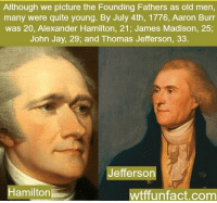 https://t.co/sna1c1OeFN: Although we picture the Founding Fathers as old men,  many were quite young. By July 4th, 1776, Aaron Burr  was 20, Alexander Hamilton, 21, James Madison, 25;  John Jay, 29; and Thomas Jefferson,  33  Jefferson  amilton  unfact.com https://t.co/sna1c1OeFN