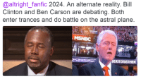 HAHAHAHAHA: @altright fanfic 2024. An alternate reality. Bill  Clinton and Ben Carson are debating. Both  enter trances and do battle on the astral plane.  GERATOGETH HAHAHAHAHA