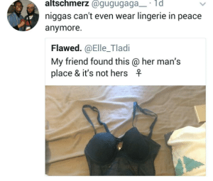 Be Like, Dank, and Memes: altschmerz @gugugaga d  niggas can't even wear lingerie in peace  anymor  Flawed.@Elle_Tladi  My friend found this @her man's  place & it's not hersf It be like that by SlashThumbSlime MORE MEMES