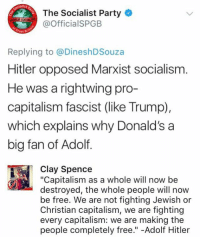 "Memes, Party, and Capitalism: altst  The Socialist Party  OfficialSPGEB  Great B  Replying to @DineshDSouza  Hitler opposed Marxist socialism  He was a rightwing pro-  capitalism fascist (like Trump),  which explains why Donald's a  big fan of Adolf.  Clay Spence  ""Capitalism as a whole will now be  destroyed, the whole people will now  be free. We are not fighting Jewish or  Christian capitalism, we are fighting  every capitalism: we are making the  people completely free."" -Adolf Hitler Retardation gone wrong."