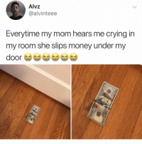 Crying, Memes, and Money: Alvz  @alvinteee  Everytime my mom hears me crying in  my room she slips money under my  door *cries constantly* @peopleareamazing @peopleareamazing @peopleareamazing