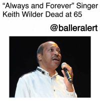 "Family, Memes, and Condolences: ""Always and Forever"" Singer  Keith Wilder Dead at 65  @balleralert ""Always and Forever"" Singer Keith Wilder Dead at 65-blogged by @thereal__bee ⠀⠀⠀⠀⠀⠀⠀⠀⠀ ⠀⠀ Lead singer of the '70s group Heatwave, Keith Wilder, has died at the age of 65. ⠀⠀⠀⠀⠀⠀⠀⠀⠀ ⠀⠀ Wilder reportedly died in his sleep Sunday, according to his cousin and band mate, Billy Jones. Sources say Wilder had been suffering from a variety of health problems. ⠀⠀⠀⠀⠀⠀⠀⠀⠀ ⠀⠀ Some of Wilder's biggest hits included songs like""Boogie Nights,"" which broke the top ten and their platinum single, ""Always and Forever."" The group even earned themselves two Grammy nominations. ⠀⠀⠀⠀⠀⠀⠀⠀⠀ ⠀⠀ Our condolences go out to the family and loved ones of this beloved musician."