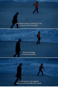Life, Time, and Eternal Sunshine of the Spotless Mind: always anxious, thinking I'm not  living my life to the fullest,  taking advantage  of every possibility  make sure I'm not wasting  done second of the little time l have. Eternal Sunshine of the Spotless Mind (2004)