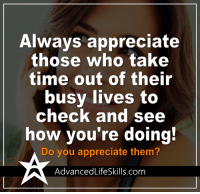 Memes, Appreciate, and Business: Always appreciate  those who take  time out of their  busy lives to  check and see  how you're doing!  Do you appreciate them?  Advanced LifeSkills.com <3 #AdvancedLifeSkills