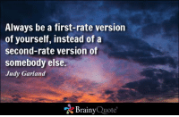 Memes, Http, and Quotes: Always be a first-rate version  of yourself, instead of a  second-rate version of  somebody else  Judy Garland  Brainy  Quote Always be a first-rate version of yourself, instead of a second-rate version of somebody else. - Judy Garland http://www.brainyquote.com/quotes/authors/j/judy_garland.html