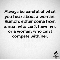 Be Careful: Always be careful of what  you hear about a woman  Rumors either come from  a man who can't have her,  or a woman who can't  compete with her.  RELATIONSHIP  RULES