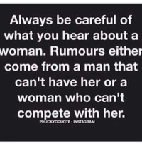 Be Careful: Always be careful of  what you hear about a  woman. Rumours either  come from a man that  can't have her or a  woman who can't  compete with her.  PHUCKYOQUOTE. INSTAGRAM