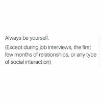 Hi: Always be yourself.  (Except during job interviews, the first  few months of relationships, or any type  of social interaction) Hi