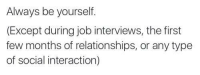 Alway Be Yourself: Always be yourself.  (Except during job interviews, the first  few months of relationships, or any type  of social interaction)