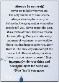 <3 #LifeLearnedFeelings: Always be yourself.  Never try to hide who you are.  The only shame is to have shame.  Always stand up for what you  believe in. Always question what other  people tell you. Never regret the past,  it's a waste of time. There's a reason  for everything. Every mistake, every  moment of weakness, every terrible  thing that has happened to you, grow  from it. The only way can ever get the  respect of others is when you show  them that you respect yourself. Most  importantly, do  your thing and  never apologize for being you  e 'Yes' if you agree.  eeling <3 #LifeLearnedFeelings
