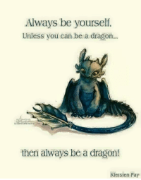 Alway Be Yourself: Always be yourself.  Unless you can be a dragon.  then always be a dragon!  Kiersten Fay