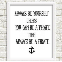 Alway Be Yourself: ALWAYS BE YOURSElf  UNLESS  YOU CAN BE A PIRATE  THEN  ALWAYS BE A PIRATE