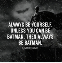 Via @change_your_life_motivation: ALWAYS BE YOURSELF.  UNLESS YOU CAN BE  BATMAN. THEN ALWAYS  BE BATMAN  CYLMIINSTAGRAM Via @change_your_life_motivation