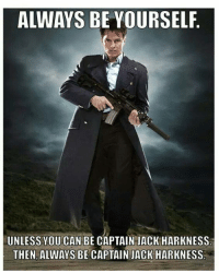 Alway Be Yourself: ALWAYS BE YOURSELF  UNLESS YOU CAN BE CAPTAIN JACK HARKNESS  THEN ALWAYS BE CAPTAIN JACK HARKNESS