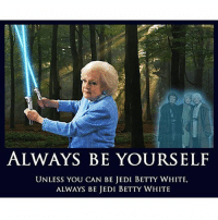 Wait. Jedi Betty White is an option?! badass: ALWAYS BE YOURSELF  UNLESS YOU CAN BE JEDI BETTY WHITE,  ALWAYS BE JEDI BETTY WHITE Wait. Jedi Betty White is an option?! badass