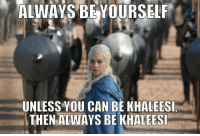 Alway Be Yourself: ALWAYS BE YOURSELF  UNLESS YOU CAN BE KHALEESI  THEN ALWAYS BE KHALEESI