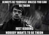 ~Cersei: ALWAYS BE YOURSELF, UNLESS YOU CAN  BE THEON  JUST KIDDING  NOBODY WANTS TO BE THEON ~Cersei