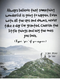The Littl: Always believe that something  wonderful is going to happen. Even  with all the ups and downs, never  take a day for granted. Cherish the  little things and hug the ones  you love.  VE MYSELF  1 0 YOU?