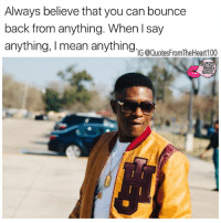 Memes, Mean, and Say Anything...: Always believe that you can bounce  back from anything. When I say  anything, I mean anything  TIG @QuotesFromTheHeart100  l I You got this 💯💯🙌 SWYD and follow my other pages @badbitchproblemz @prettybossytees @quotesfromtheheart100 justbelieve staystrong yougotthis photo credit: @officialboosieig @xxl