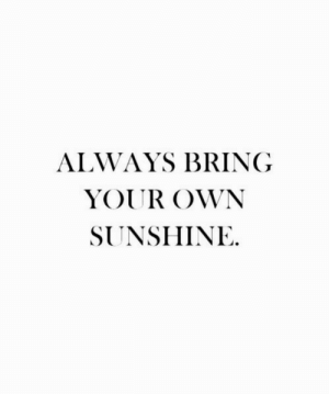 Sunshine, Own, and Your Own: ALWAYS BRING  YOUR OWN  SUNSHINE