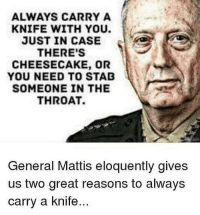 America, Friends, and Guns: ALWAYS CARRY A  KNIFE WITH YOU.  JUST IN CASE  THERE'S  CHEESECAKE, OR  YOU NEED TO STAD  SOMEONE IN THE  THROAT.  General Mattis eloquently gives  us two great reasons to always  carry a knife . ✅ Double tap the pic ✅ Tag your friends ✅ Check link in my bio for badass stuff - gun guns 2ndamendment 2a military soldier usmc marine navy navyseals veteran veterans merica hero heroes america warrior enlist usa legend