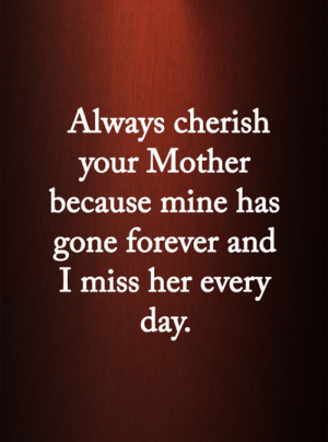 <3: Always cherish  your Mother  because mine has  gone forever and  I miss her every  day. <3