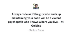 Seems like a.. good advice?: Always code as if the guy who ends up  maintaining your code will be a violent  psychopath who knows where you live. M  Golding  Matthew Coupal Seems like a.. good advice?