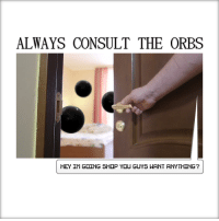 Shop, You, and Hey: ALWAYS CONSULT THE ORBS  HEY IM GOING SHOP YOU GUYS WANT ANYTHINGT