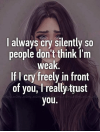 Crying, Funny, and Cry: always cry silently so  people don't think I'm  weak  If I cry freely in front  of you, l really trust  y Girly m Girly m Girly  you.