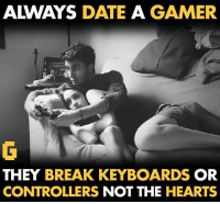 gamer: ALWAYS  DATE A GAMER  THEY BREAK KEYBOARDS  OR  CONTROLLERS  NOT THE HEARTS
