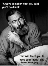 "<p>Hemingway Has A Point.</p>: ""Always do sober what you said  you'd do drunk...  that will teach you to  keep your mouth shut.""  - Ernest Hemingway <p>Hemingway Has A Point.</p>"