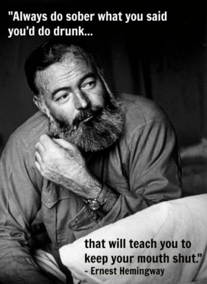 "laughoutloud-club:  Hemingway Has A Point: ""Always do sober what you said  you'd do drunk...  that will teach you to  keep your mouth shut.""  - Ernest Hemingway laughoutloud-club:  Hemingway Has A Point"